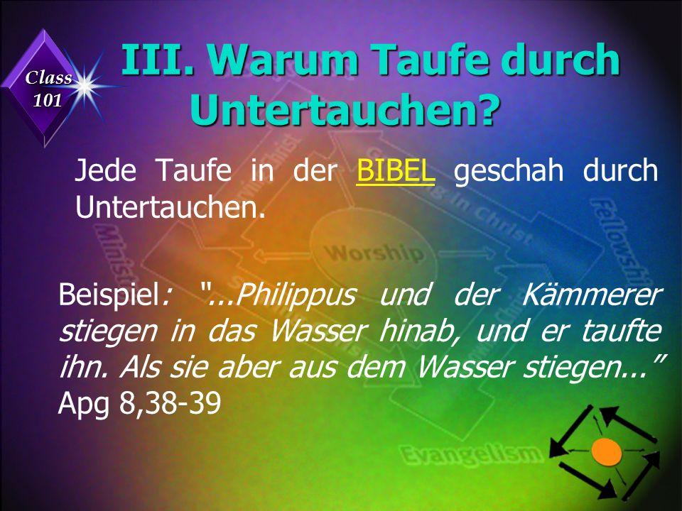 Class 101 III. Warum Taufe durch Untertauchen. Jede Taufe in der BIBEL geschah durch Untertauchen.