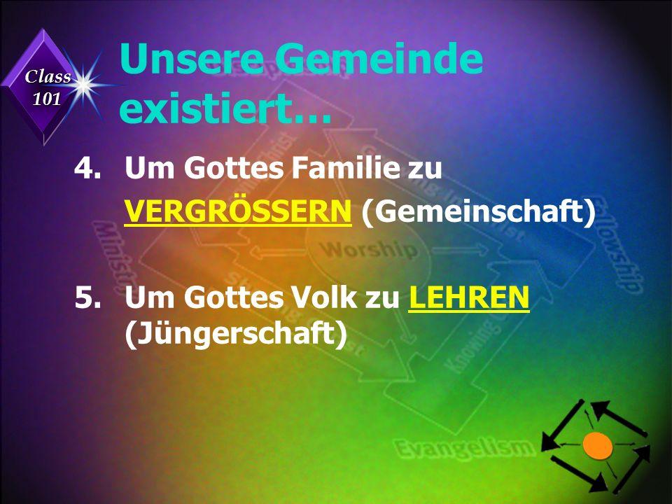 Class 101 Unsere Gemeinde existiert… 4.Um Gottes Familie zu VERGRÖSSERN (Gemeinschaft) 5.Um Gottes Volk zu LEHREN (Jüngerschaft)