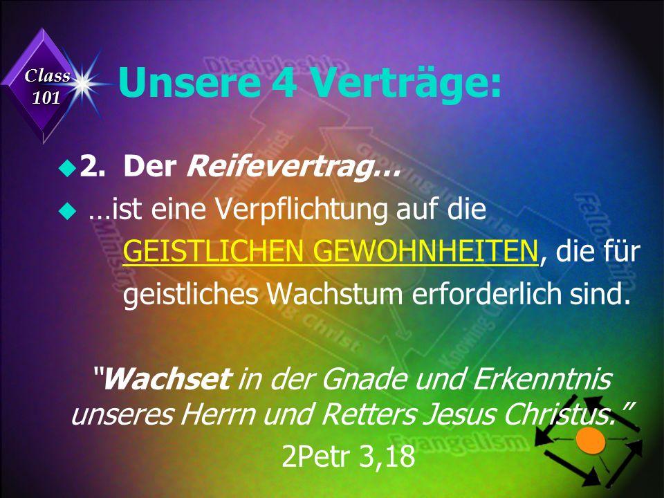 Class 101 Unsere 4 Verträge: u 2.Der Reifevertrag… u …ist eine Verpflichtung auf die GEISTLICHEN GEWOHNHEITEN, die für geistliches Wachstum erforderlich sind.