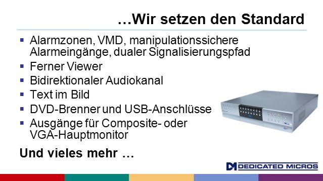 …Wir setzen den Standard  Alarmzonen, VMD, manipulationssichere Alarmeingänge, dualer Signalisierungspfad  Ferner Viewer  Bidirektionaler Audiokanal  Text im Bild  DVD-Brenner und USB-Anschlüsse  Ausgänge für Composite- oder VGA-Hauptmonitor Und vieles mehr …