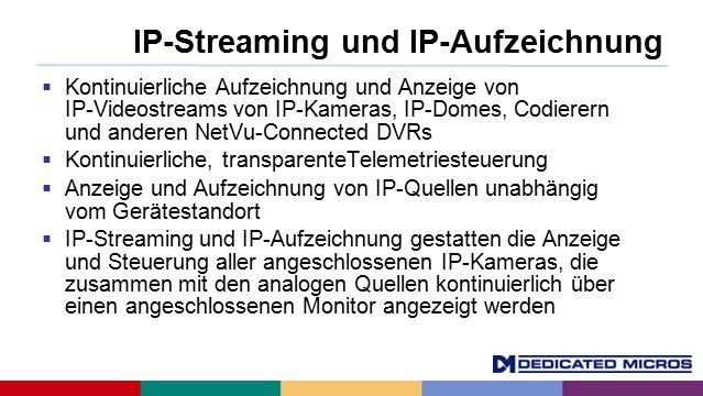 IP-Streaming und IP-Aufzeichnung  Kontinuierliche Aufzeichnung und Anzeige von IP-Videostreams von IP-Kameras, IP-Domes, Codierern und anderen NetVu-Connected DVRs  Kontinuierliche, transparenteTelemetriesteuerung  Anzeige und Aufzeichnung von IP-Quellen unabhängig vom Gerätestandort  IP-Streaming und IP-Aufzeichnung gestatten die Anzeige und Steuerung aller angeschlossenen IP-Kameras, die zusammen mit den analogen Quellen kontinuierlich über einen angeschlossenen Monitor angezeigt werden