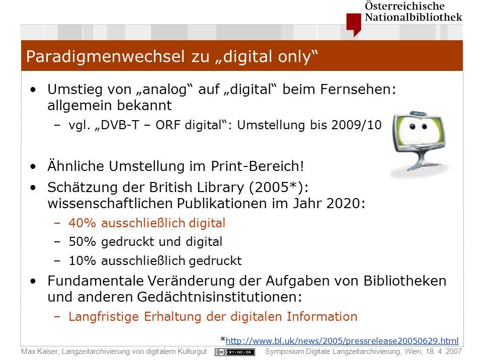 """Max Kaiser, Langzeitarchivierung von digitalem KulturgutSymposium Digitale Langzeitarchivierung, Wien, 18. 4. 2007 Paradigmenwechsel zu """"digital only"""""""
