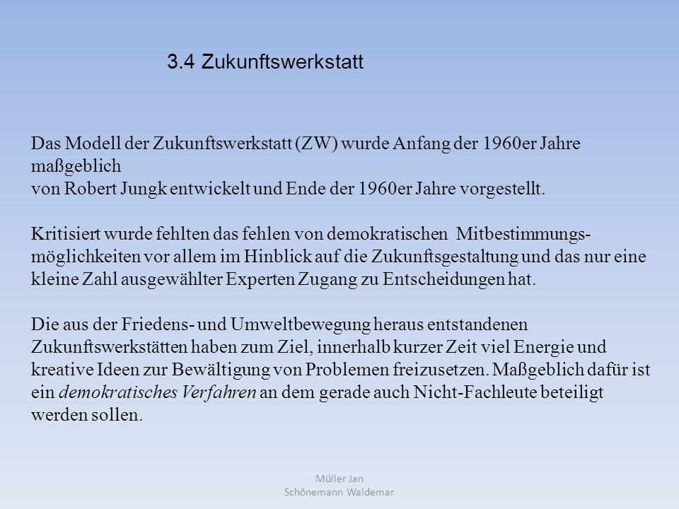 Müller Jan Schönemann Waldemar Das Modell der Zukunftswerkstatt (ZW) wurde Anfang der 1960er Jahre maßgeblich von Robert Jungk entwickelt und Ende der 1960er Jahre vorgestellt.