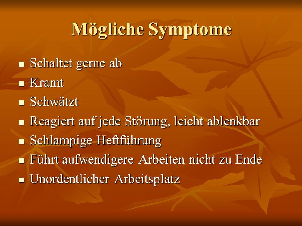 Mögliche Symptome Schaltet gerne ab Schaltet gerne ab Kramt Kramt Schwätzt Schwätzt Reagiert auf jede Störung, leicht ablenkbar Reagiert auf jede Stör