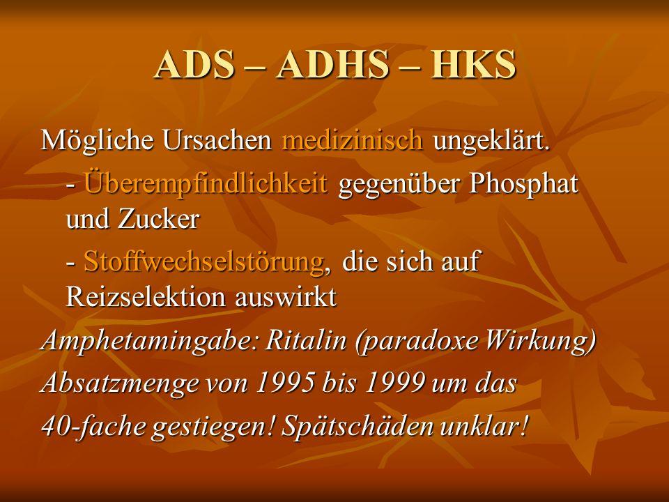 ADS – ADHS – HKS Mögliche Ursachen medizinisch ungeklärt. - Überempfindlichkeit gegenüber Phosphat und Zucker - Stoffwechselstörung, die sich auf Reiz