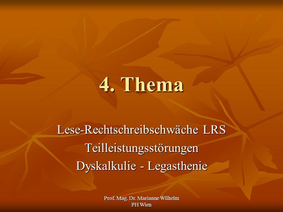Prof. Mag. Dr. Marianne Wilhelm PH Wien 4. Thema Lese-Rechtschreibschwäche LRS Teilleistungsstörungen Dyskalkulie - Legasthenie