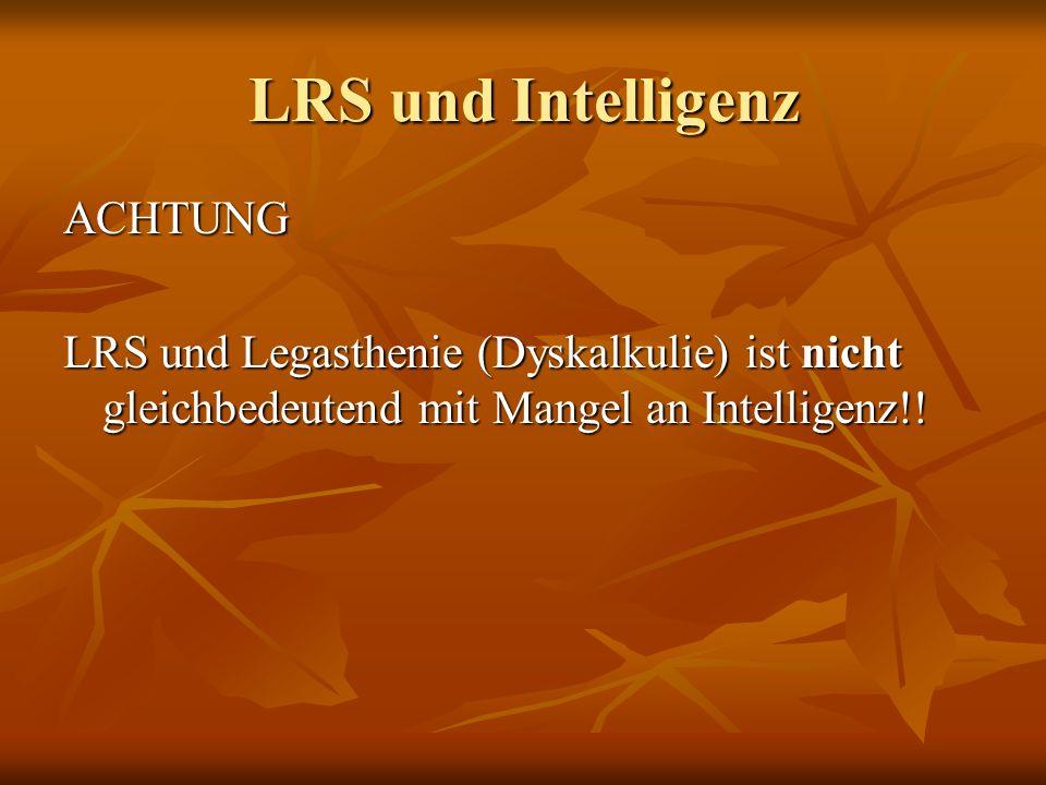 LRS und Intelligenz ACHTUNG LRS und Legasthenie (Dyskalkulie) ist nicht gleichbedeutend mit Mangel an Intelligenz!!
