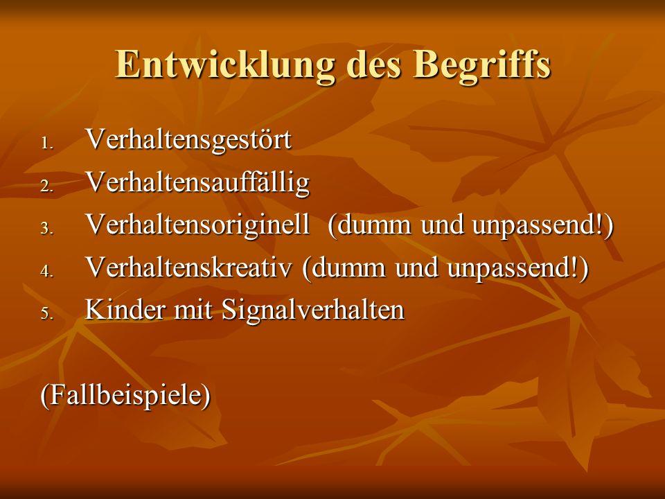 Entwicklung des Begriffs 1. Verhaltensgestört 2. Verhaltensauffällig 3. Verhaltensoriginell (dumm und unpassend!) 4. Verhaltenskreativ (dumm und unpas