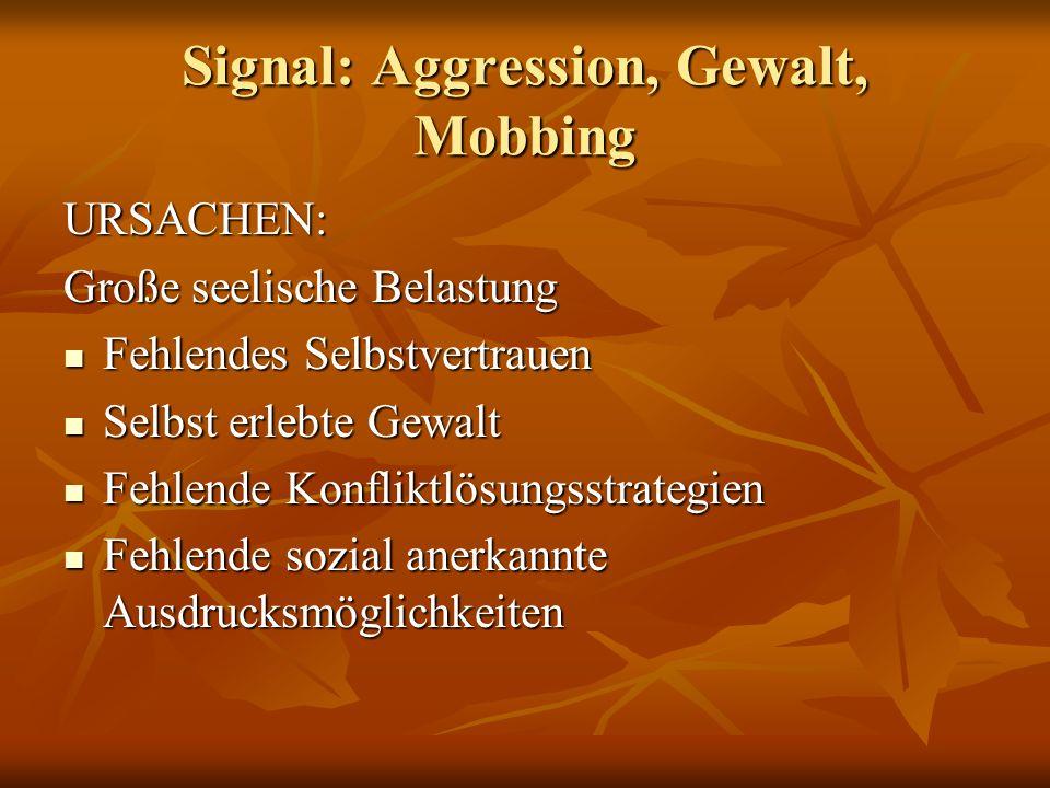 Signal: Aggression, Gewalt, Mobbing URSACHEN: Große seelische Belastung Fehlendes Selbstvertrauen Fehlendes Selbstvertrauen Selbst erlebte Gewalt Selb