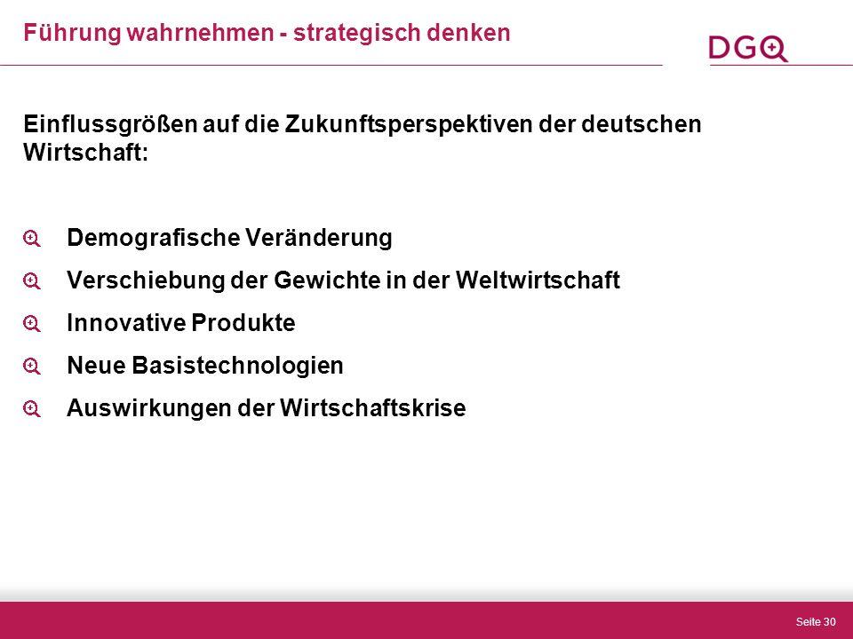 Seite 30 Führung wahrnehmen - strategisch denken Einflussgrößen auf die Zukunftsperspektiven der deutschen Wirtschaft: Demografische Veränderung Verschiebung der Gewichte in der Weltwirtschaft Innovative Produkte Neue Basistechnologien Auswirkungen der Wirtschaftskrise