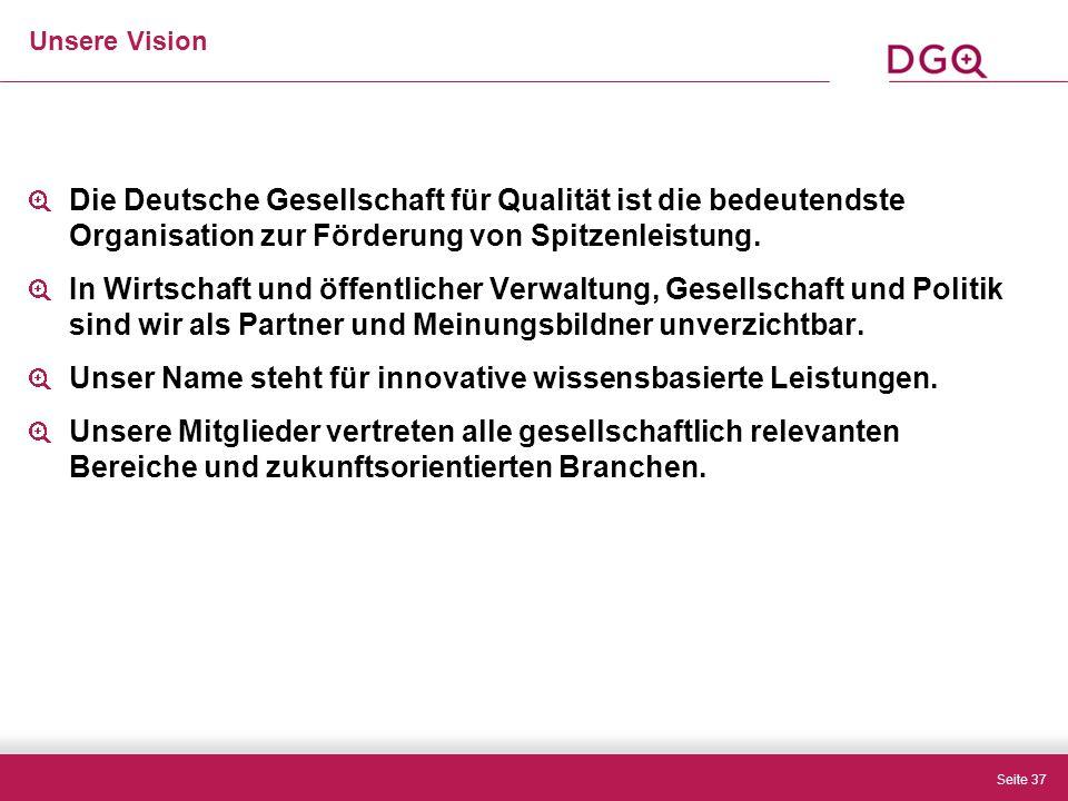 Seite 37 Unsere Vision Die Deutsche Gesellschaft für Qualität ist die bedeutendste Organisation zur Förderung von Spitzenleistung.