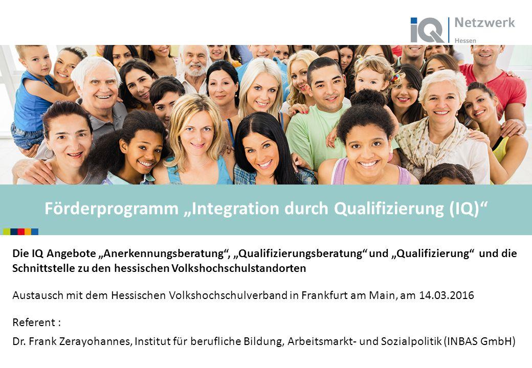 """www.netzwerk-iq.de I © 2015 Förderprogramm """"Integration durch Qualifizierung (IQ)  Die IQ Angebote """"Anerkennungsberatung , """"Qualifizierungsberatung und """"Qualifizierung und die Schnittstelle zu den hessischen Volkshochschulstandorten Austausch mit dem Hessischen Volkshochschulverband in Frankfurt am Main, am 14.03.2016 Referent : Dr."""