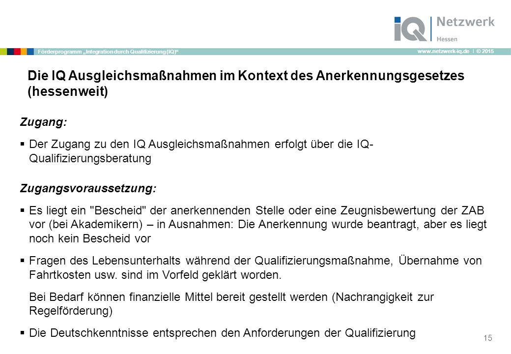"www.netzwerk-iq.de I © 2015 Förderprogramm ""Integration durch Qualifizierung (IQ)"" 15 Zugang:  Der Zugang zu den IQ Ausgleichsmaßnahmen erfolgt über"
