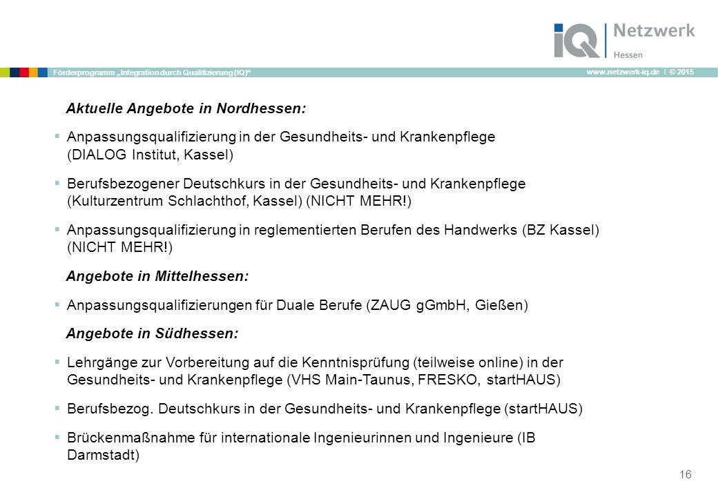 """www.netzwerk-iq.de I © 2015 Förderprogramm """"Integration durch Qualifizierung (IQ) Aktuelle Angebote in Nordhessen:  Anpassungsqualifizierung in der Gesundheits- und Krankenpflege (DIALOG Institut, Kassel)  Berufsbezogener Deutschkurs in der Gesundheits- und Krankenpflege (Kulturzentrum Schlachthof, Kassel) (NICHT MEHR!)  Anpassungsqualifizierung in reglementierten Berufen des Handwerks (BZ Kassel) (NICHT MEHR!) Angebote in Mittelhessen:  Anpassungsqualifizierungen für Duale Berufe (ZAUG gGmbH, Gießen) Angebote in Südhessen:  Lehrgänge zur Vorbereitung auf die Kenntnisprüfung (teilweise online) in der Gesundheits- und Krankenpflege (VHS Main-Taunus, FRESKO, startHAUS)  Berufsbezog."""