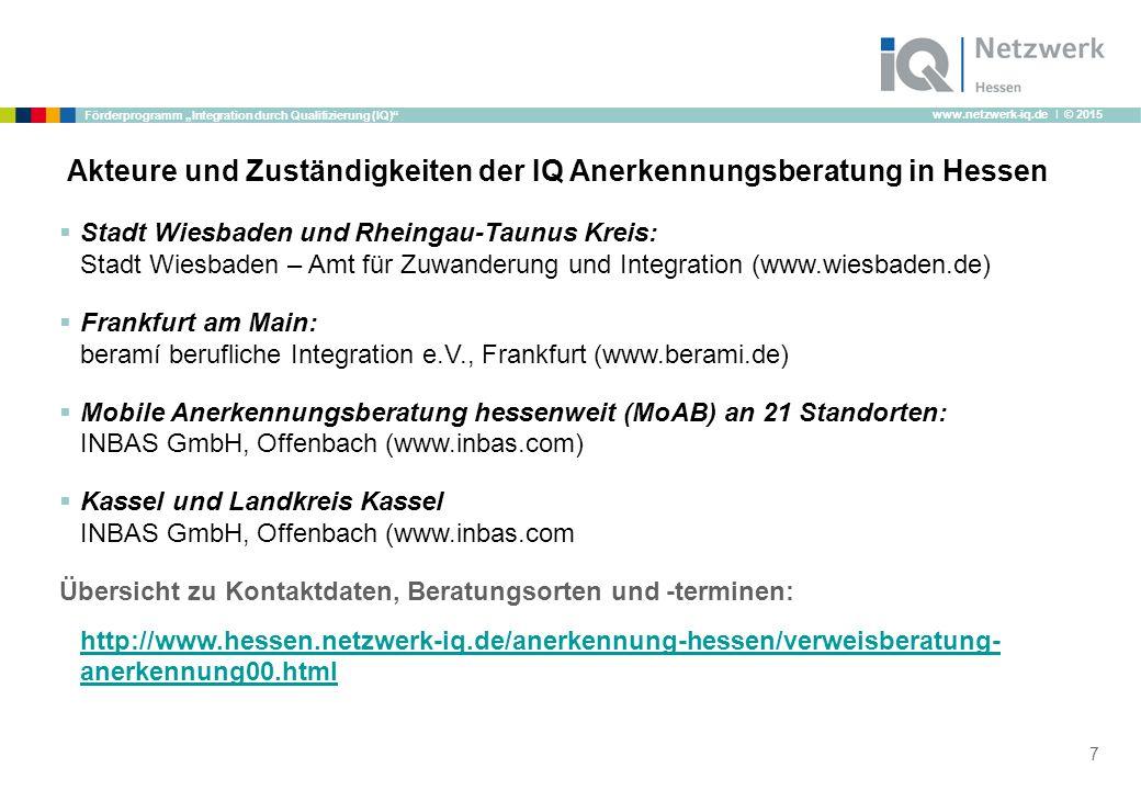 """www.netzwerk-iq.de I © 2015 Förderprogramm """"Integration durch Qualifizierung (IQ) Akteure und Zuständigkeiten der IQ Anerkennungsberatung in Hessen 7  Stadt Wiesbaden und Rheingau-Taunus Kreis: Stadt Wiesbaden – Amt für Zuwanderung und Integration (www.wiesbaden.de)  Frankfurt am Main: beramí berufliche Integration e.V., Frankfurt (www.berami.de)  Mobile Anerkennungsberatung hessenweit (MoAB) an 21 Standorten: INBAS GmbH, Offenbach (www.inbas.com)  Kassel und Landkreis Kassel INBAS GmbH, Offenbach (www.inbas.com Übersicht zu Kontaktdaten, Beratungsorten und -terminen: http://www.hessen.netzwerk-iq.de/anerkennung-hessen/verweisberatung- anerkennung00.html"""