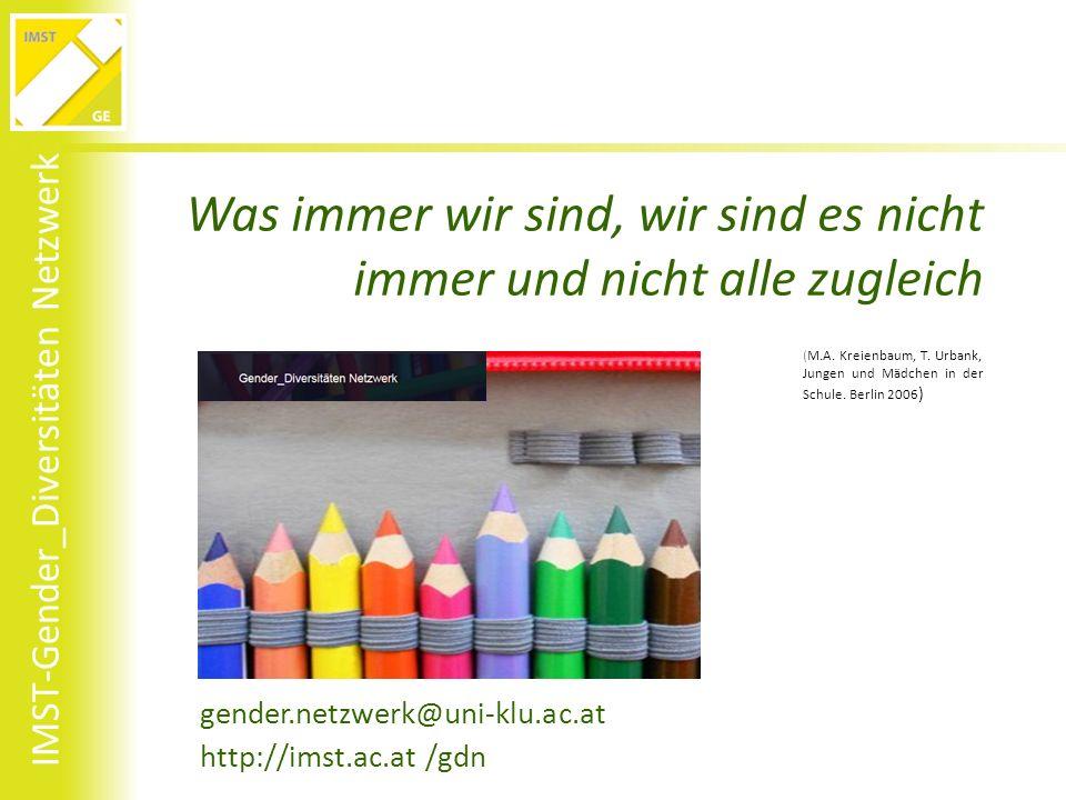 IMST-Gender_Diversitäten Netzwerk Was immer wir sind, wir sind es nicht immer und nicht alle zugleich gender.netzwerk@uni-klu.ac.at http://imst.ac.at /gdn (M.A.