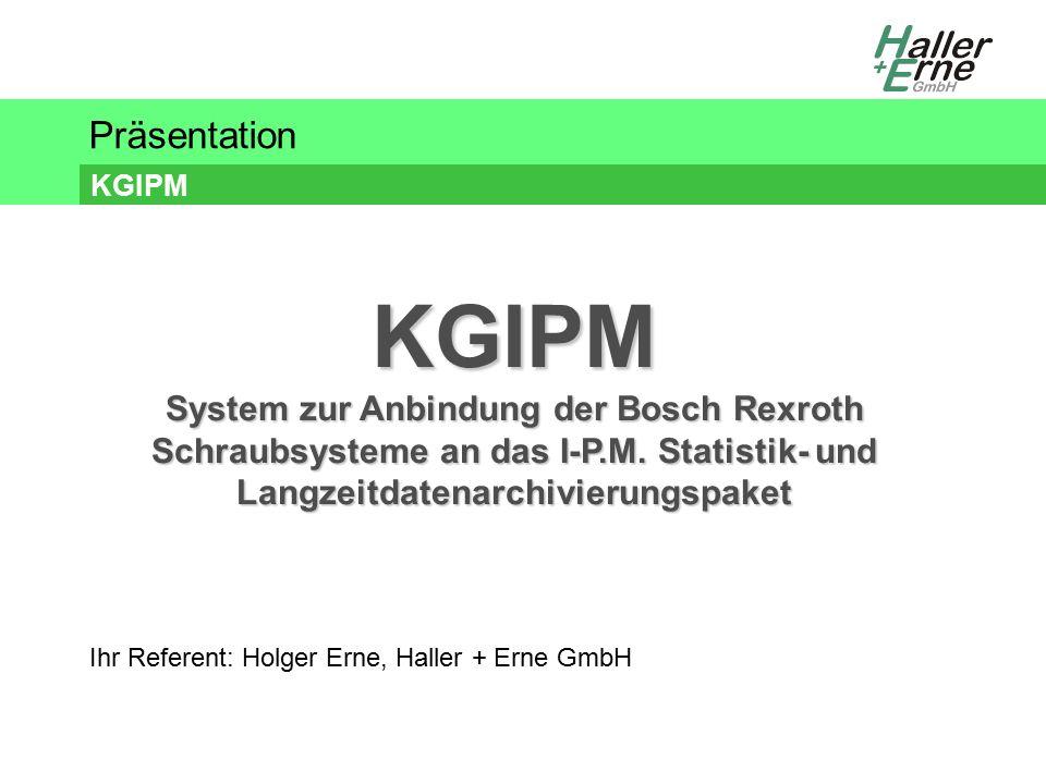 Präsentation KGIPM Ihr Referent: Holger Erne, Haller + Erne GmbH KGIPM System zur Anbindung der Bosch Rexroth Schraubsysteme an das I-P.M.
