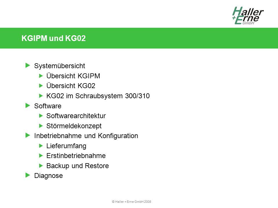 © Haller + Erne GmbH 2008 KGIPM und KG02  Systemübersicht  Übersicht KGIPM  Übersicht KG02  KG02 im Schraubsystem 300/310  Software  Softwarearchitektur  Störmeldekonzept  Inbetriebnahme und Konfiguration  Lieferumfang  Erstinbetriebnahme  Backup und Restore  Diagnose