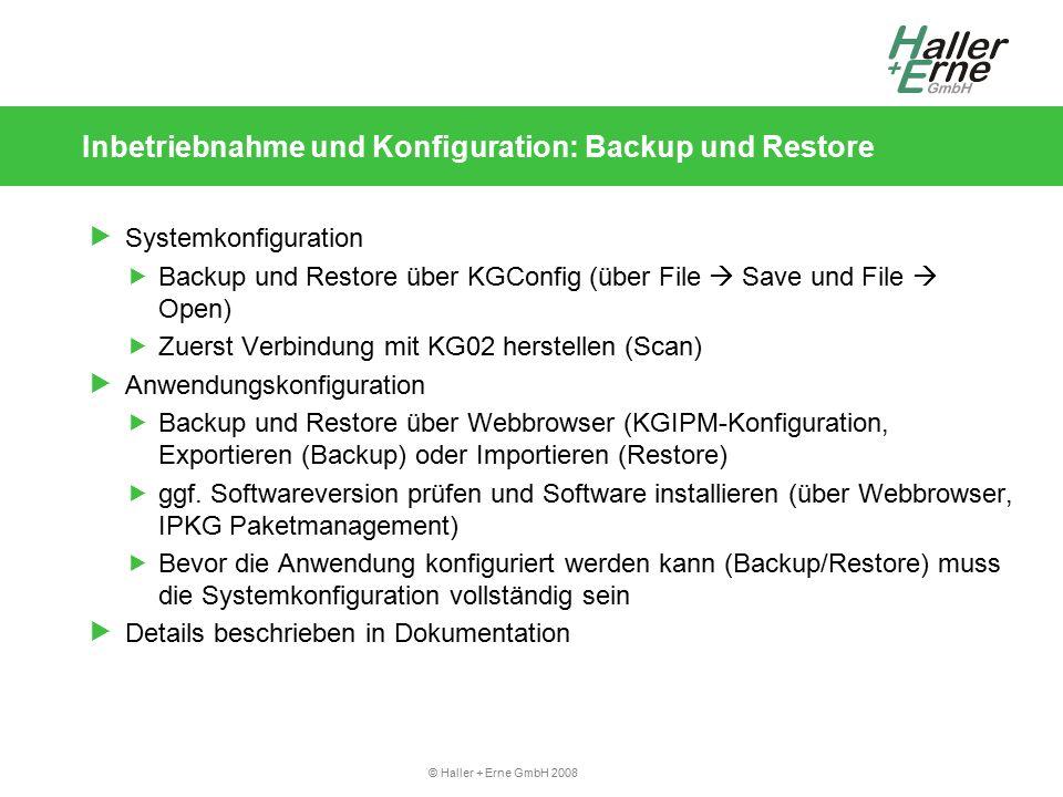 © Haller + Erne GmbH 2008 Inbetriebnahme und Konfiguration: Backup und Restore  Systemkonfiguration  Backup und Restore über KGConfig (über File  Save und File  Open)  Zuerst Verbindung mit KG02 herstellen (Scan)  Anwendungskonfiguration  Backup und Restore über Webbrowser (KGIPM-Konfiguration, Exportieren (Backup) oder Importieren (Restore)  ggf.