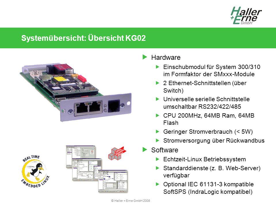 © Haller + Erne GmbH 2008 Systemübersicht: Übersicht KG02  Hardware  Einschubmodul für System 300/310 im Formfaktor der SMxxx-Module  2 Ethernet-Schnittstellen (über Switch)  Universelle serielle Schnittstelle umschaltbar RS232/422/485  CPU 200MHz, 64MB Ram, 64MB Flash  Geringer Stromverbrauch (< 5W)  Stromversorgung über Rückwandbus  Software  Echtzeit-Linux Betriebssystem  Standarddienste (z.