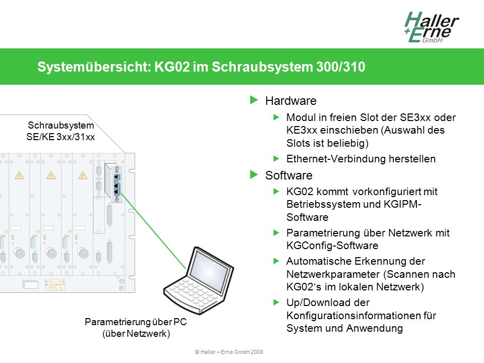 """© Haller + Erne GmbH 2008 Inbetriebnahme und Konfiguration: Erstinbetriebnahme Übersicht:  Schritt 1: Hardware  KG02 einbauen, mit PC über Netzwerk verbinden  Schritt 2: KGConfig  KGConfig auf PC verwenden (Windows-Software von CD)  Im Netzwerk nach KG's suchen (scannen)  Systemparameter setzen (primär: Netzwerkparameter)  Schritt 3: Webbrowser  Webbrowser öffnen (über KGConfig mit """"WebConfig oder manuell)  (optional) Software installieren  KGIPM konfigurieren"""