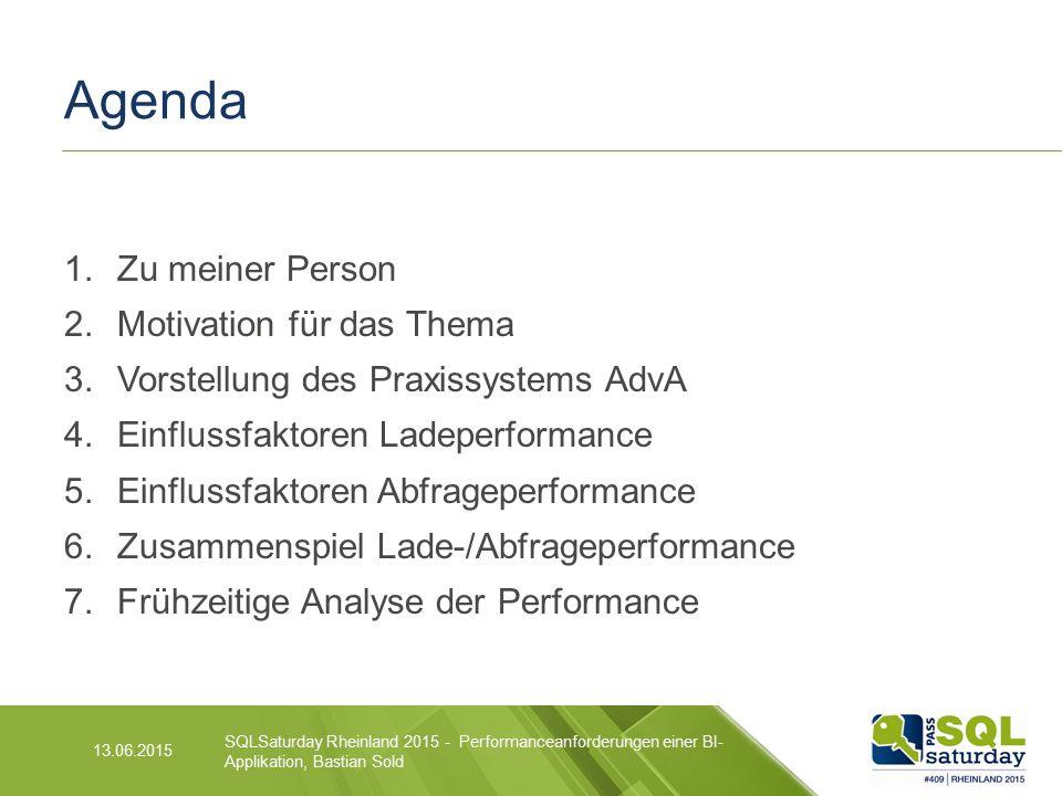 Agenda 1.Zu meiner Person 2.Motivation für das Thema 3.Vorstellung des Praxissystems AdvA 4.Einflussfaktoren Ladeperformance 5.Einflussfaktoren Abfrageperformance 6.Zusammenspiel Lade-/Abfrageperformance 7.Frühzeitige Analyse der Performance SQLSaturday Rheinland 2015 - Performanceanforderungen einer BI- Applikation, Bastian Sold 13.06.2015