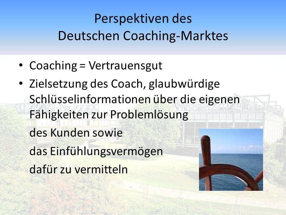 Perspektiven des Deutschen Coaching-Marktes Coaching = Vertrauensgut Zielsetzung des Coach, glaubwürdige Schlüsselinformationen über die eigenen Fähig