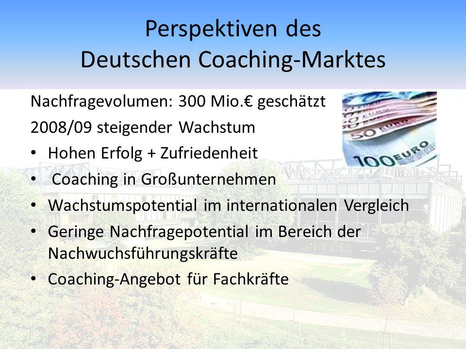 Perspektiven des Deutschen Coaching-Marktes Nachfragevolumen: 300 Mio.€ geschätzt 2008/09 steigender Wachstum Hohen Erfolg + Zufriedenheit Coaching in Großunternehmen Wachstumspotential im internationalen Vergleich Geringe Nachfragepotential im Bereich der Nachwuchsführungskräfte Coaching-Angebot für Fachkräfte