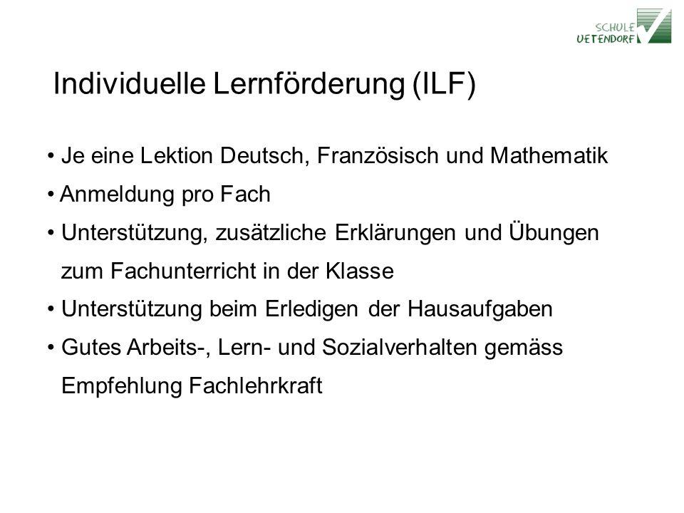 Individuelle Lernförderung (ILF) Je eine Lektion Deutsch, Französisch und Mathematik Anmeldung pro Fach Unterstützung, zusätzliche Erklärungen und Übungen zum Fachunterricht in der Klasse Unterstützung beim Erledigen der Hausaufgaben Gutes Arbeits-, Lern- und Sozialverhalten gemäss Empfehlung Fachlehrkraft