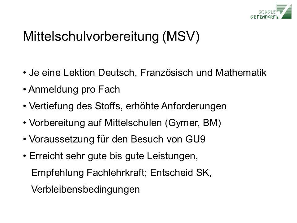 Mittelschulvorbereitung (MSV) Je eine Lektion Deutsch, Französisch und Mathematik Anmeldung pro Fach Vertiefung des Stoffs, erhöhte Anforderungen Vorbereitung auf Mittelschulen (Gymer, BM) Voraussetzung für den Besuch von GU9 Erreicht sehr gute bis gute Leistungen, Empfehlung Fachlehrkraft; Entscheid SK, Verbleibensbedingungen