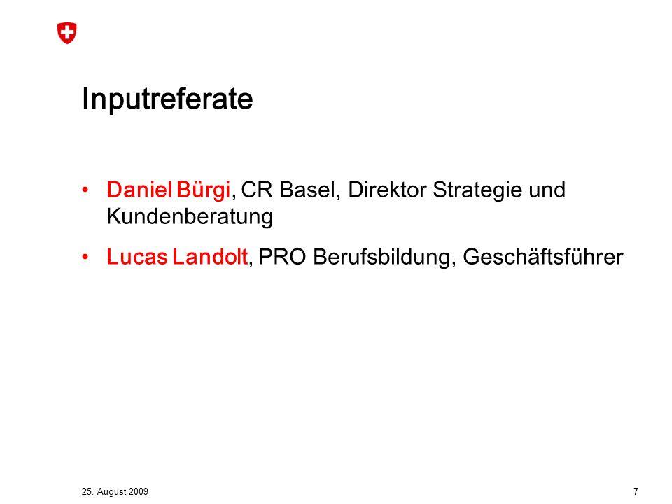 25. August 2009 7 Inputreferate Daniel Bürgi, CR Basel, Direktor Strategie und Kundenberatung Lucas Landolt, PRO Berufsbildung, Geschäftsführer