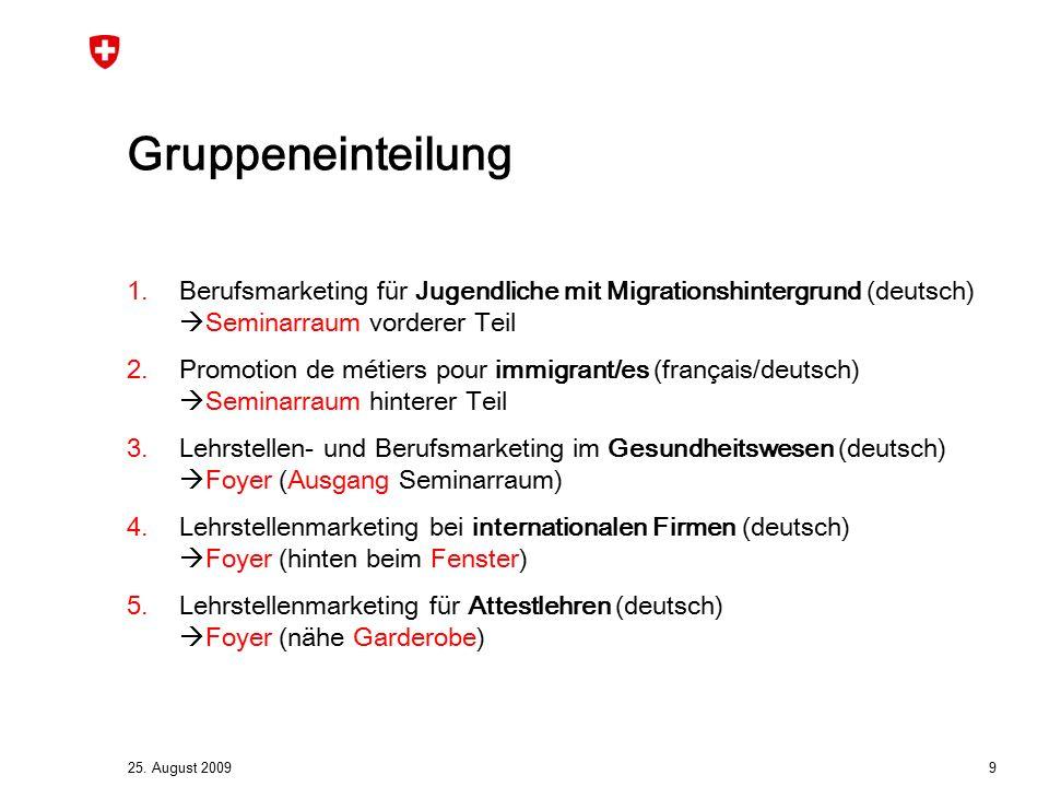 25. August 2009 9 Gruppeneinteilung 1.Berufsmarketing für Jugendliche mit Migrationshintergrund (deutsch)  Seminarraum vorderer Teil 2.Promotion de m