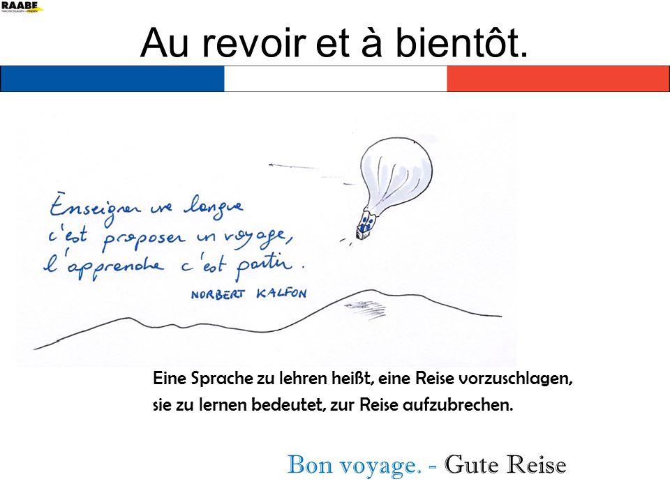Au revoir et à bientôt. Eine Sprache zu lehren heißt, eine Reise vorzuschlagen, sie zu lernen bedeutet, zur Reise aufzubrechen. Bon voyage. - Gute Rei