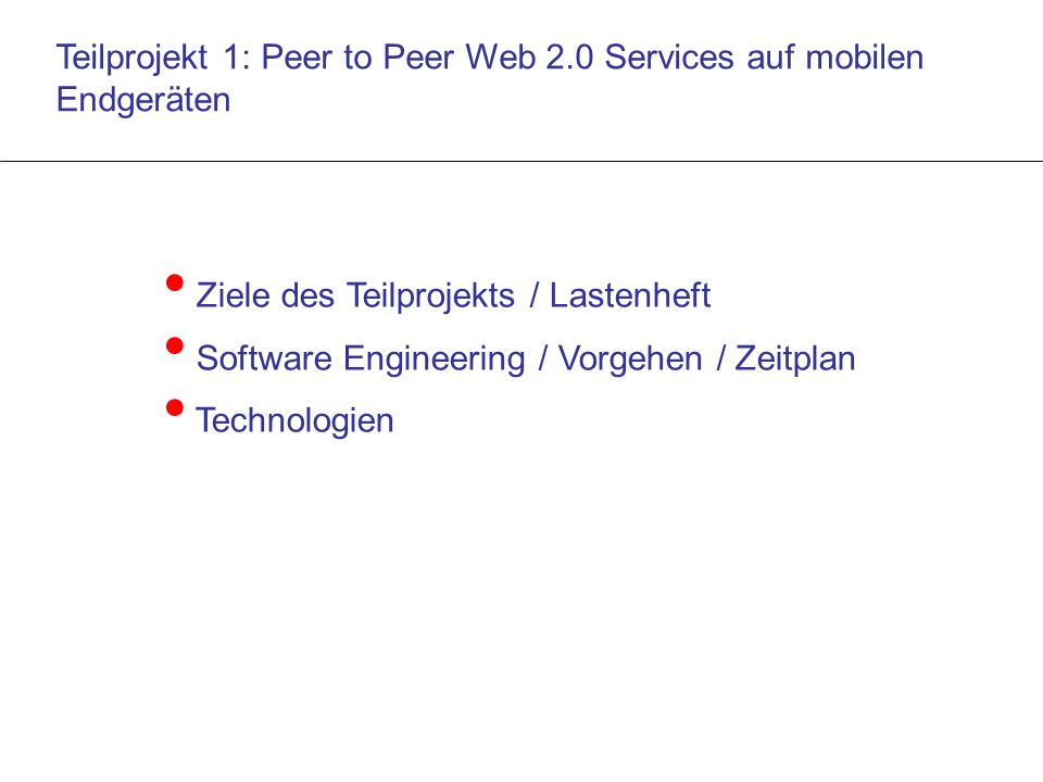 Teilprojekt 1: Peer to Peer Web 2.0 Services auf mobilen Endgeräten Ziele des Teilprojekts / Lastenheft Software Engineering / Vorgehen / Zeitplan Technologien