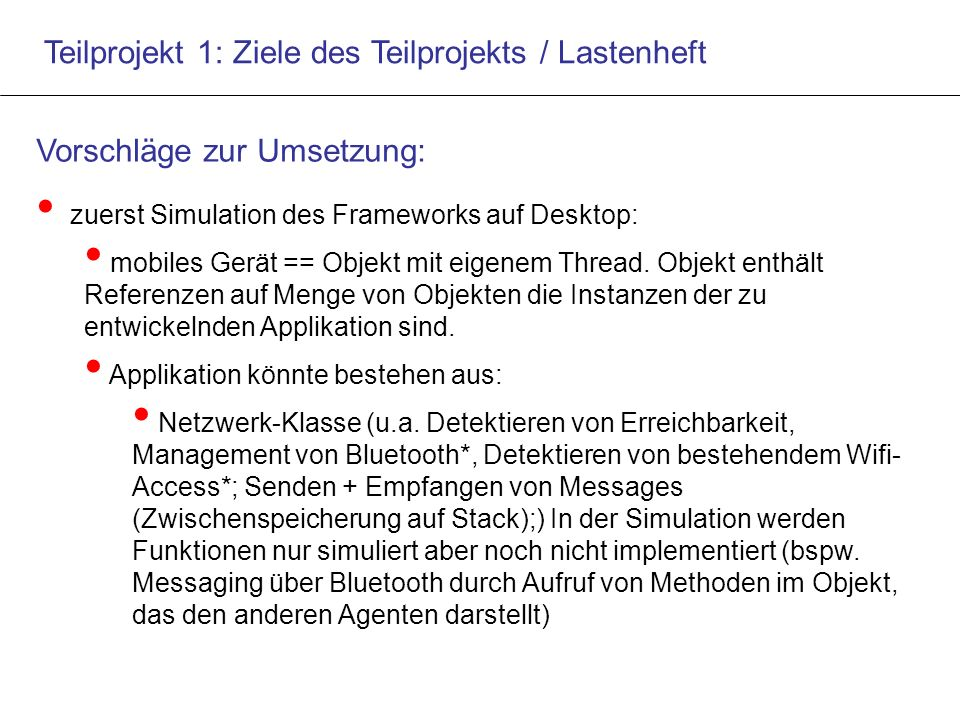 Teilprojekt 1: Ziele des Teilprojekts / Lastenheft Vorschläge zur Umsetzung: zuerst Simulation des Frameworks auf Desktop: mobiles Gerät == Objekt mit eigenem Thread.