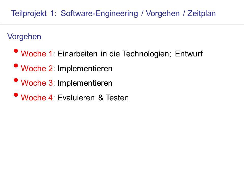 Teilprojekt 1: Software-Engineering / Vorgehen / Zeitplan Woche 1: Einarbeiten in die Technologien; Entwurf Woche 2: Implementieren Woche 3: Implementieren Woche 4: Evaluieren & Testen Vorgehen