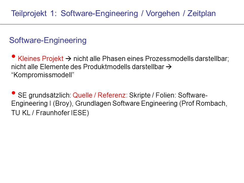 Teilprojekt 1: Software-Engineering / Vorgehen / Zeitplan Kleines Projekt  nicht alle Phasen eines Prozessmodells darstellbar; nicht alle Elemente des Produktmodells darstellbar  Kompromissmodell SE grundsätzlich: Quelle / Referenz: Skripte / Folien: Software- Engineering I (Broy), Grundlagen Software Engineering (Prof Rombach, TU KL / Fraunhofer IESE) Software-Engineering
