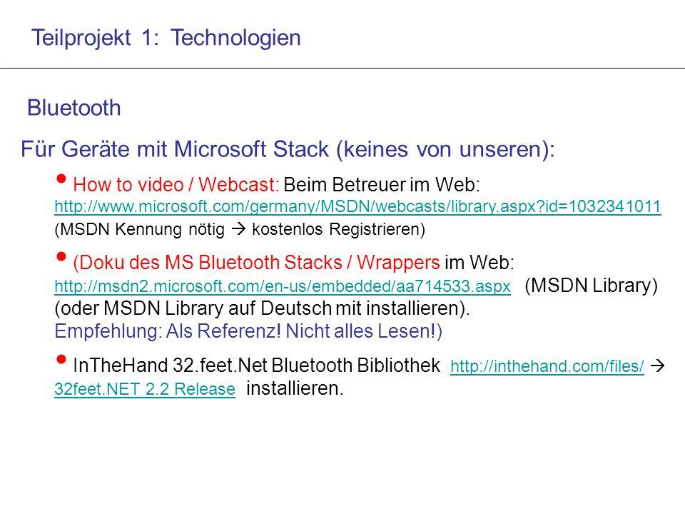 Teilprojekt 1: Technologien Bluetooth Für Geräte mit Microsoft Stack (keines von unseren): How to video / Webcast: Beim Betreuer im Web: http://www.microsoft.com/germany/MSDN/webcasts/library.aspx?id=1032341011 (MSDN Kennung nötig  kostenlos Registrieren) http://www.microsoft.com/germany/MSDN/webcasts/library.aspx?id=1032341011 (Doku des MS Bluetooth Stacks / Wrappers im Web: http://msdn2.microsoft.com/en-us/embedded/aa714533.aspx (MSDN Library) (oder MSDN Library auf Deutsch mit installieren).