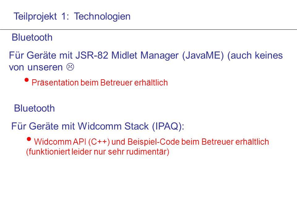Teilprojekt 1: Technologien Bluetooth Für Geräte mit JSR-82 Midlet Manager (JavaME) (auch keines von unseren  Präsentation beim Betreuer erhältlich Bluetooth Für Geräte mit Widcomm Stack (IPAQ): Widcomm API (C++) und Beispiel-Code beim Betreuer erhältlich (funktioniert leider nur sehr rudimentär)