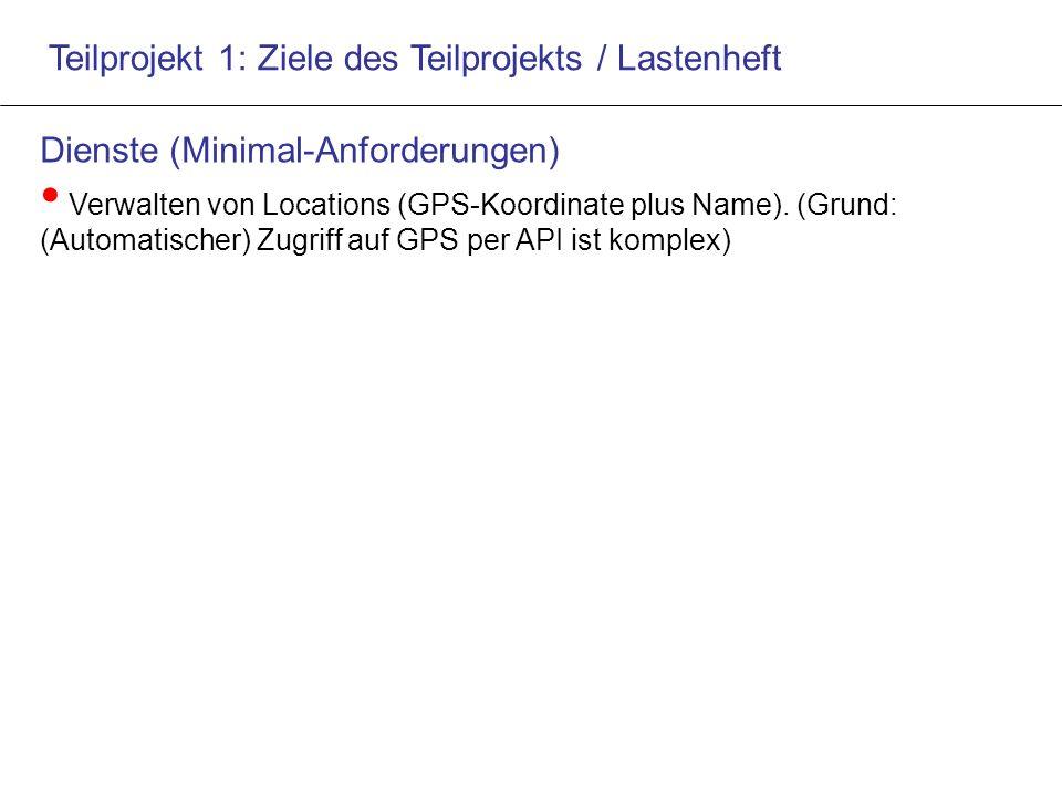 Teilprojekt 1: Ziele des Teilprojekts / Lastenheft Dienste (Minimal-Anforderungen) Verwalten von Locations (GPS-Koordinate plus Name).
