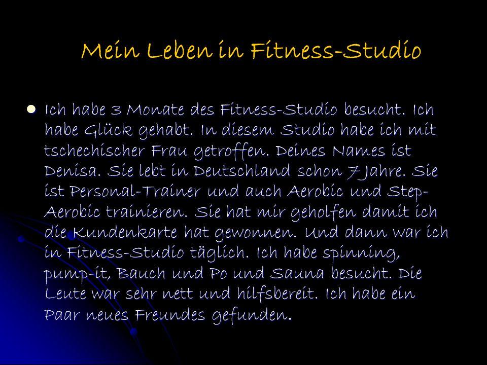 Ich habe 3 Monate des Fitness-Studio besucht. Ich habe Glück gehabt. In diesem Studio habe ich mit tschechischer Frau getroffen. Deines Names ist Deni