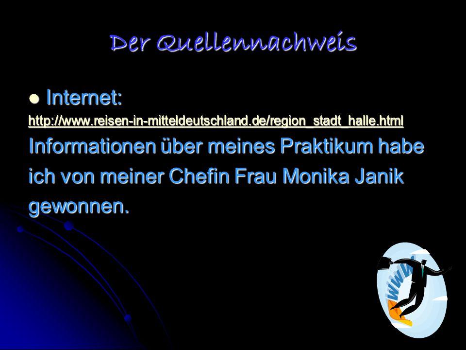 Der Quellennachweis Internet: Internet: http://www.reisen-in-mitteldeutschland.de/region_stadt_halle.html Informationen über meines Praktikum habe ich