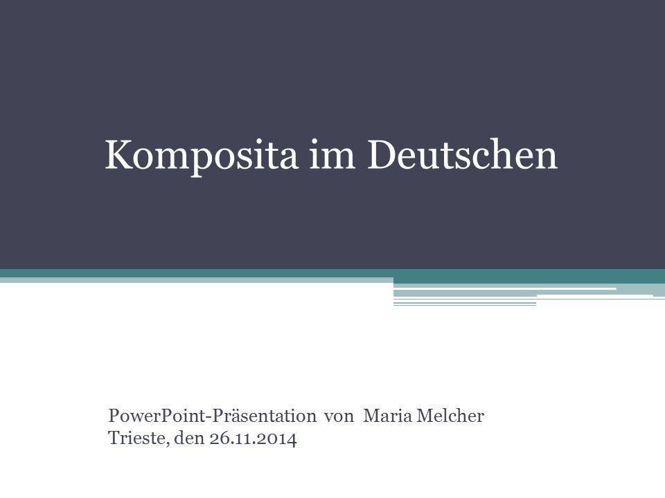 Komposita im Deutschen PowerPoint-Präsentation von Maria Melcher Trieste, den 26.11.2014