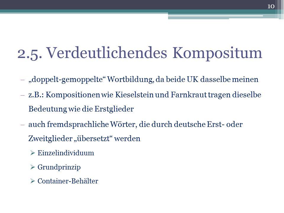 """2.5. Verdeutlichendes Kompositum  """"doppelt-gemoppelte"""" Wortbildung, da beide UK dasselbe meinen  z.B.: Kompositionen wie Kieselstein und Farnkraut t"""