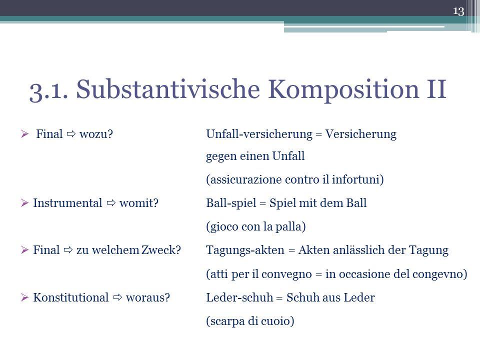 3.1. Substantivische Komposition II  Final  wozu?Unfall-versicherung = Versicherung gegen einen Unfall (assicurazione contro il infortuni)  Instrum