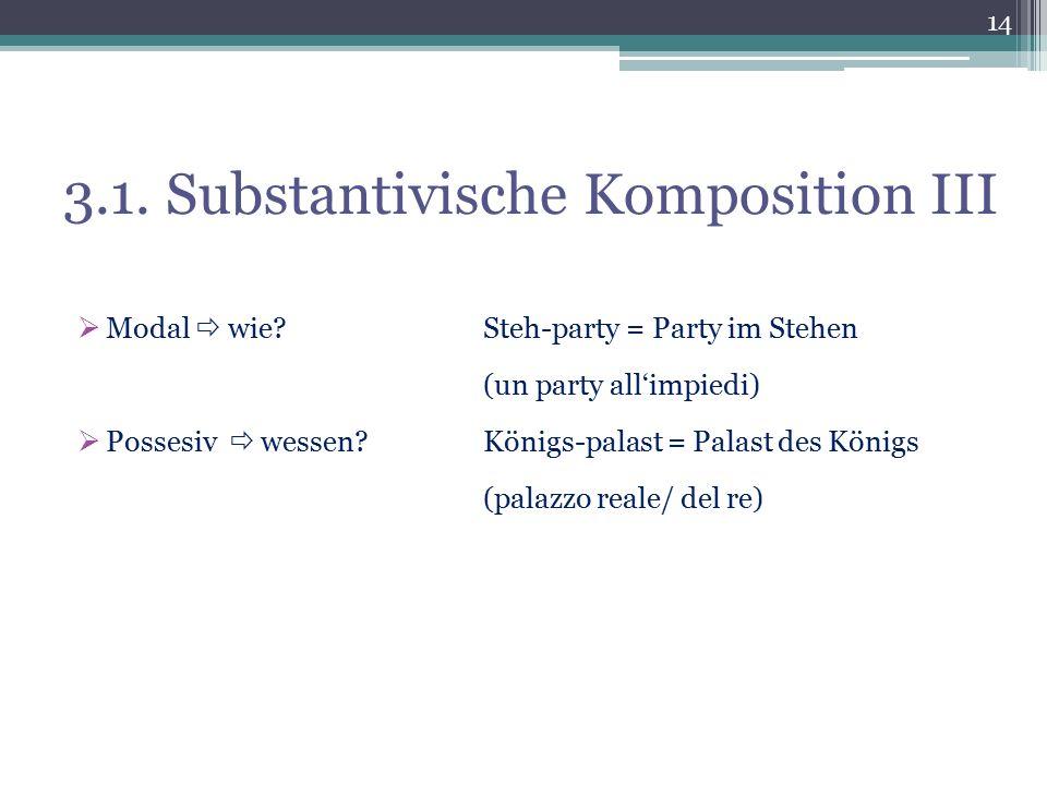 3.1. Substantivische Komposition III  Modal  wie?Steh-party = Party im Stehen (un party all'impiedi)  Possesiv  wessen?Königs-palast = Palast des
