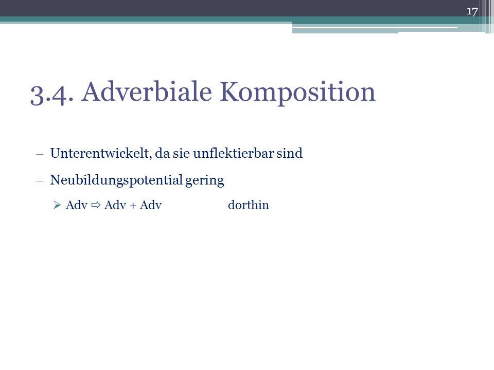 3.4. Adverbiale Komposition  Unterentwickelt, da sie unflektierbar sind  Neubildungspotential gering  Adv  Adv + Advdorthin 17