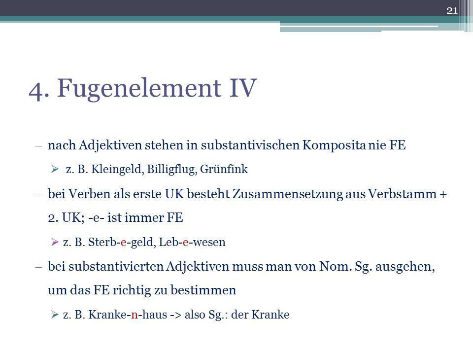 4. Fugenelement IV  nach Adjektiven stehen in substantivischen Komposita nie FE  z. B. Kleingeld, Billigflug, Grünfink  bei Verben als erste UK bes