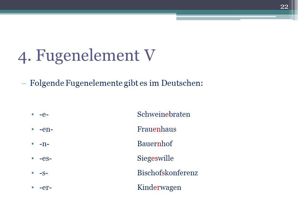 4. Fugenelement V  Folgende Fugenelemente gibt es im Deutschen: -e-Schweinebraten -en-Frauenhaus -n-Bauernhof -es-Siegeswille -s-Bischofskonferenz -e