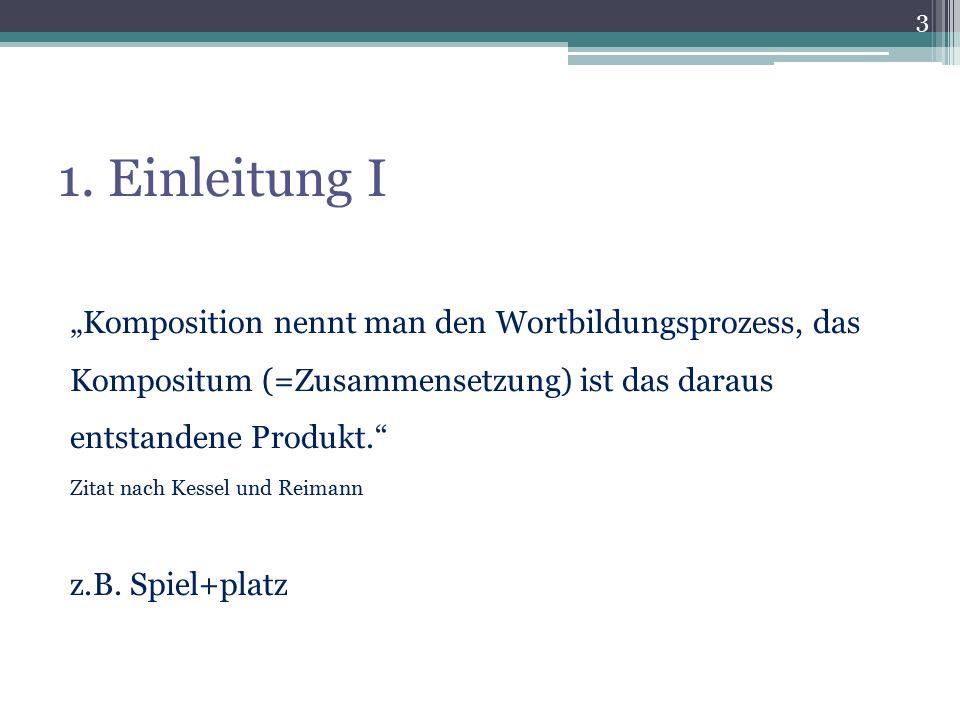 """1. Einleitung I """"Komposition nennt man den Wortbildungsprozess, das Kompositum (=Zusammensetzung) ist das daraus entstandene Produkt."""" Zitat nach Kess"""